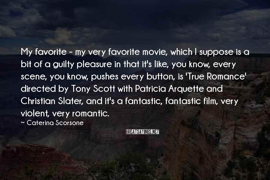 Caterina Scorsone Sayings: My Favorite - My Very Favorite Movie, Which I Suppose Is A Bit Of A Guilty Pleasure In That It's Like, You Know, Every Scene, You Know, Pushes Every Button, Is 'True Romance' Directed By Tony Scott With Patricia Arquette And Christian Slater, And It's A Fantastic, Fantastic Film, Very Violent, Very Romantic.