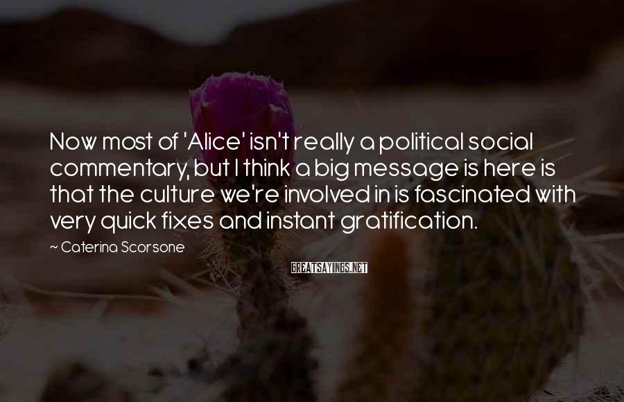 Caterina Scorsone Sayings: Now Most Of 'Alice' Isn't Really A Political Social Commentary, But I Think A Big Message Is Here Is That The Culture We're Involved In Is Fascinated With Very Quick Fixes And Instant Gratification.