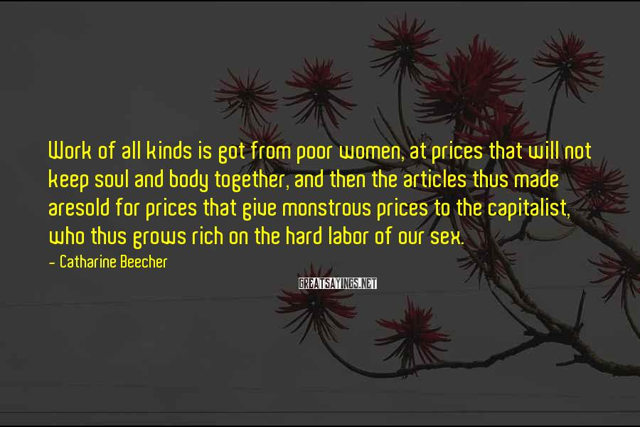Catharine Beecher Sayings: Work Of All Kinds Is Got From Poor Women, At Prices That Will Not Keep Soul And Body Together, And Then The Articles Thus Made Aresold For Prices That Give Monstrous Prices To The Capitalist, Who Thus Grows Rich On The Hard Labor Of Our Sex.