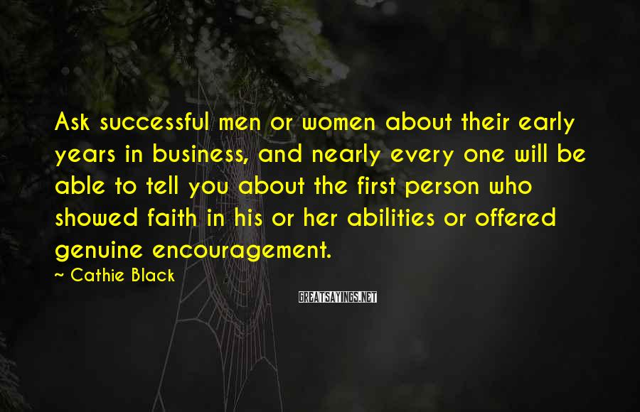 Cathie Black Sayings: Ask Successful Men Or Women About Their Early Years In Business, And Nearly Every One Will Be Able To Tell You About The First Person Who Showed Faith In His Or Her Abilities Or Offered Genuine Encouragement.