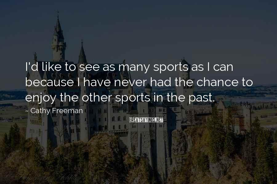 Cathy Freeman Sayings: I'd Like To See As Many Sports As I Can Because I Have Never Had The Chance To Enjoy The Other Sports In The Past.