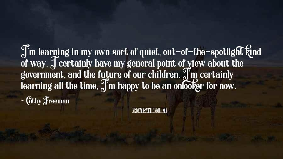 Cathy Freeman Sayings: I'm Learning In My Own Sort Of Quiet, Out-of-the-spotlight Kind Of Way. I Certainly Have My General Point Of View About The Government, And The Future Of Our Children. I'm Certainly Learning All The Time, I'm Happy To Be An Onlooker For Now.