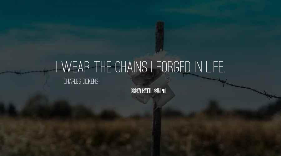 Charles Dickens Sayings: I Wear The Chains I Forged In Life.