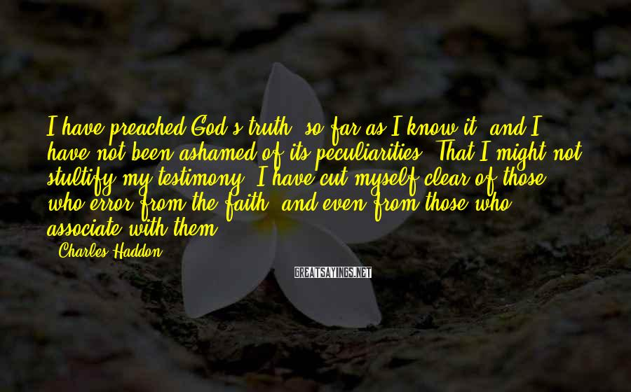 Charles Haddon Sayings: I Have Preached God's Truth, So Far As I Know It, And I Have Not Been Ashamed Of Its Peculiarities. That I Might Not Stultify My Testimony, I Have Cut Myself Clear Of Those Who Error From The Faith, And Even From Those Who Associate With Them.