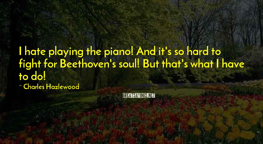 Charles Hazlewood Sayings: I Hate Playing The Piano! And It's So Hard To Fight For Beethoven's Soul! But That's What I Have To Do!
