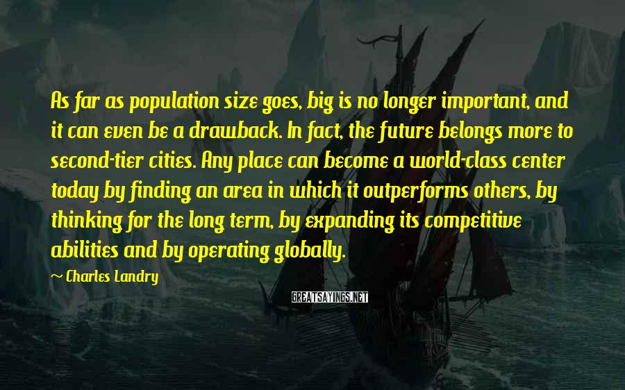Charles Landry Sayings: As Far As Population Size Goes, Big Is No Longer Important, And It Can Even Be A Drawback. In Fact, The Future Belongs More To Second-tier Cities. Any Place Can Become A World-class Center Today By Finding An Area In Which It Outperforms Others, By Thinking For The Long Term, By Expanding Its Competitive Abilities And By Operating Globally.