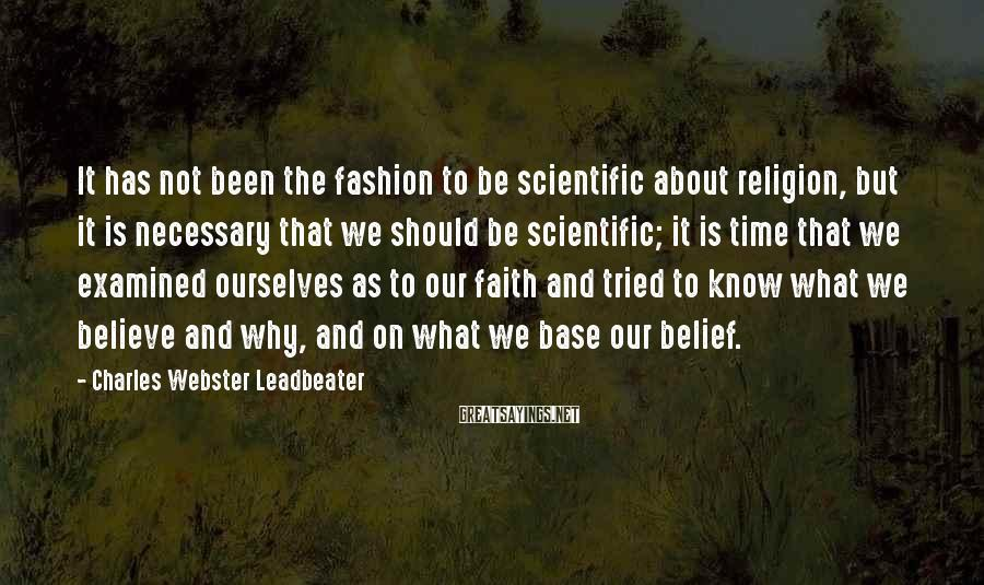 Charles Webster Leadbeater Sayings: It Has Not Been The Fashion To Be Scientific About Religion, But It Is Necessary That We Should Be Scientific; It Is Time That We Examined Ourselves As To Our Faith And Tried To Know What We Believe And Why, And On What We Base Our Belief.