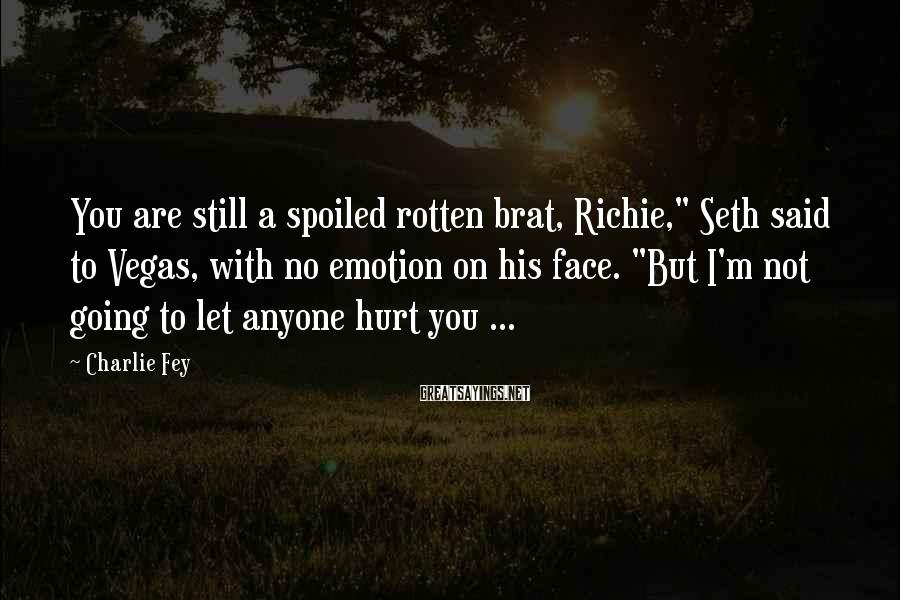 """Charlie Fey Sayings: You Are Still A Spoiled Rotten Brat, Richie,"""" Seth Said To Vegas, With No Emotion On His Face. """"But I'm Not Going To Let Anyone Hurt You ..."""