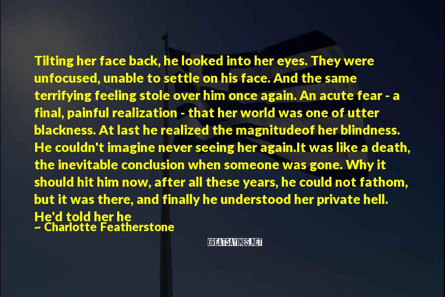 Charlotte Featherstone Sayings: Tilting Her Face Back, He Looked Into Her Eyes. They Were Unfocused, Unable To Settle On His Face. And The Same Terrifying Feeling Stole Over Him Once Again. An Acute Fear - A Final, Painful Realization - That Her World Was One Of Utter Blackness. At Last He Realized The Magnitudeof Her Blindness. He Couldn't Imagine Never Seeing Her Again.It Was Like A Death, The Inevitable Conclusion When Someone Was Gone. Why It Should Hit Him Now, After All These Years, He Could Not Fathom, But It Was There, And Finally He Understood Her Private Hell. He'd Told Her He Would Die Without Sight. Selfish, Arrogant Bastard, Concernedwith His Own Needs, His Own Perversions To Watchhimself Pleasure Her, To Study Her As She Accepted Him, To Watch Their Bodies Joined. How Carelessly He Had Said That, Not Thinking Of Elizabeth And What She Would Die For. What She Wanted In This Life.
