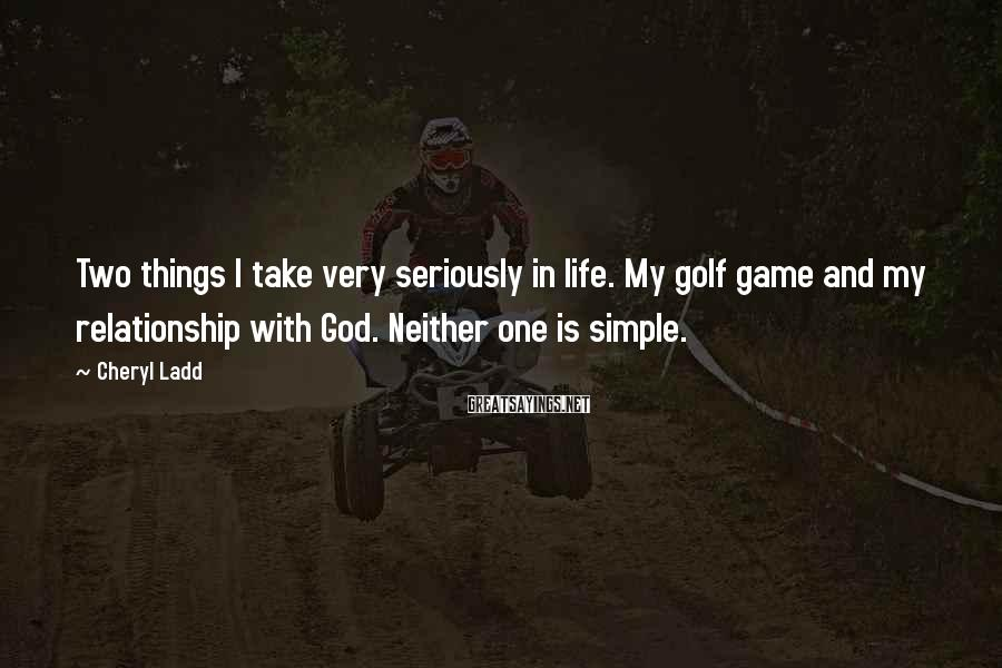 Cheryl Ladd Sayings: Two Things I Take Very Seriously In Life. My Golf Game And My Relationship With God. Neither One Is Simple.
