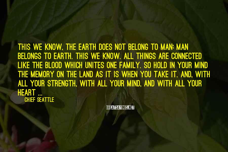 Chief Seattle Sayings: This We Know, The Earth Does Not Belong To Man; Man Belongs To Earth. This We Know. All Things Are Connected Like The Blood Which Unites One Family. So Hold In Your Mind The Memory On The Land As It Is When You Take It. And, With All Your Strength, With All Your Mind, And With All Your Heart ...