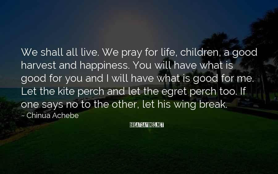 Chinua Achebe Sayings: We Shall All Live. We Pray For Life, Children, A Good Harvest And Happiness. You Will Have What Is Good For You And I Will Have What Is Good For Me. Let The Kite Perch And Let The Egret Perch Too. If One Says No To The Other, Let His Wing Break.