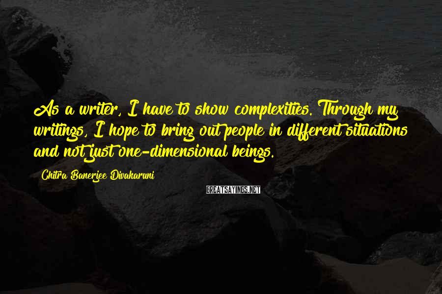 Chitra Banerjee Divakaruni Sayings: As A Writer, I Have To Show Complexities. Through My Writings, I Hope To Bring Out People In Different Situations And Not Just One-dimensional Beings.