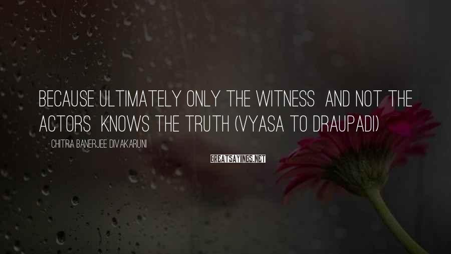 Chitra Banerjee Divakaruni Sayings: Because Ultimately Only The Witness  And Not The Actors  Knows The Truth (Vyasa To Draupadi)