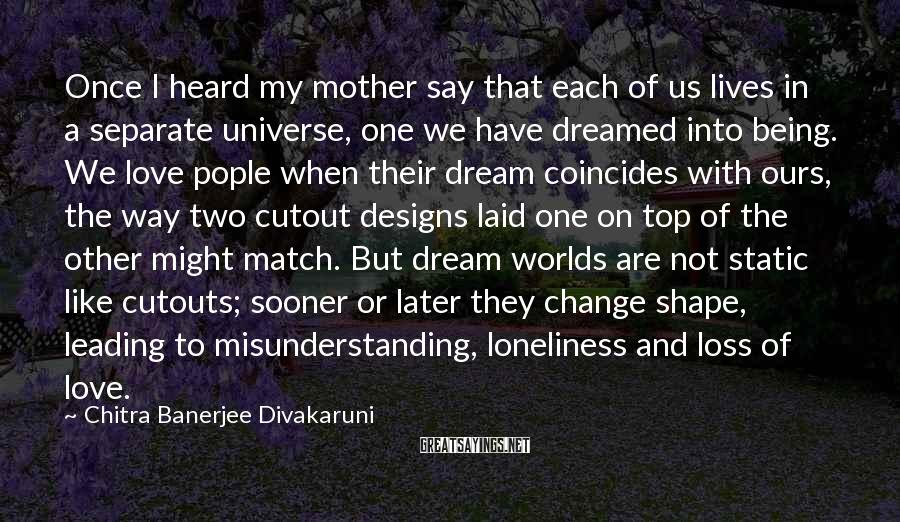 Chitra Banerjee Divakaruni Sayings: Once I Heard My Mother Say That Each Of Us Lives In A Separate Universe, One We Have Dreamed Into Being. We Love Pople When Their Dream Coincides With Ours, The Way Two Cutout Designs Laid One On Top Of The Other Might Match. But Dream Worlds Are Not Static Like Cutouts; Sooner Or Later They Change Shape, Leading To Misunderstanding, Loneliness And Loss Of Love.