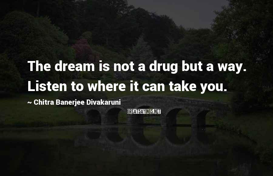 Chitra Banerjee Divakaruni Sayings: The Dream Is Not A Drug But A Way. Listen To Where It Can Take You.