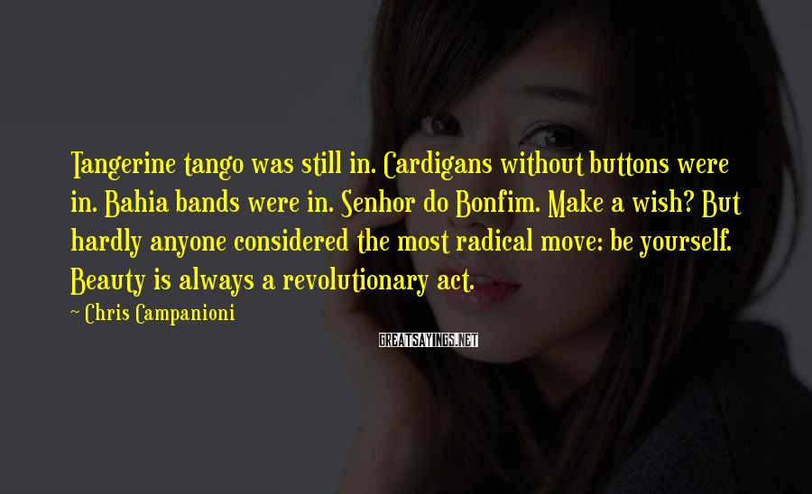 Chris Campanioni Sayings: Tangerine Tango Was Still In. Cardigans Without Buttons Were In. Bahia Bands Were In. Senhor Do Bonfim. Make A Wish? But Hardly Anyone Considered The Most Radical Move: Be Yourself. Beauty Is Always A Revolutionary Act.