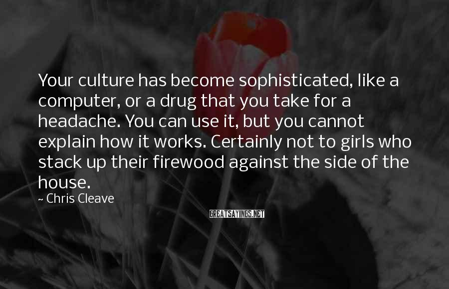 Chris Cleave Sayings: Your Culture Has Become Sophisticated, Like A Computer, Or A Drug That You Take For A Headache. You Can Use It, But You Cannot Explain How It Works. Certainly Not To Girls Who Stack Up Their Firewood Against The Side Of The House.