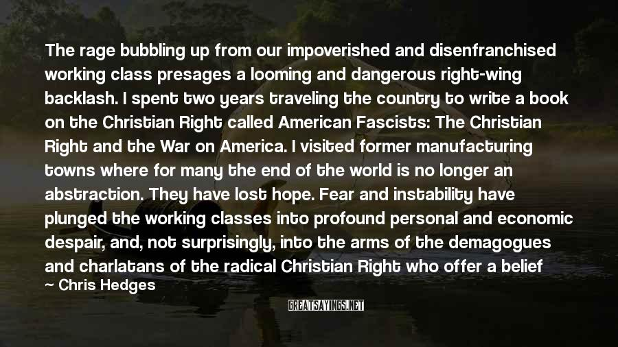 Chris Hedges Sayings: The Rage Bubbling Up From Our Impoverished And Disenfranchised Working Class Presages A Looming And Dangerous Right-wing Backlash. I Spent Two Years Traveling The Country To Write A Book On The Christian Right Called American Fascists: The Christian Right And The War On America. I Visited Former Manufacturing Towns Where For Many The End Of The World Is No Longer An Abstraction. They Have Lost Hope. Fear And Instability Have Plunged The Working Classes Into Profound Personal And Economic Despair, And, Not Surprisingly, Into The Arms Of The Demagogues And Charlatans Of The Radical Christian Right Who Offer A Belief In Magic, Miracles, And The Fiction Of A Utopian Christian Nation. And Unless We Rapidly Re-enfranchise Our Dispossessed Workers Into The Economy, Unless We Give Them Hope, Our Democracy Is Doomed.