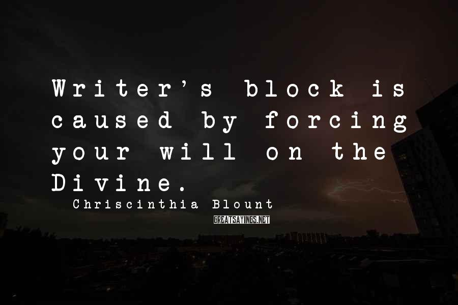 Chriscinthia Blount Sayings: Writer's Block Is Caused By Forcing Your Will On The Divine.
