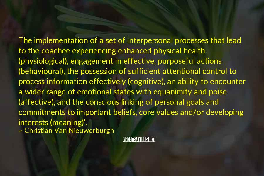 Christian Van Nieuwerburgh Sayings: The Implementation Of A Set Of Interpersonal Processes That Lead To The Coachee Experiencing Enhanced Physical Health (physiological), Engagement In Effective, Purposeful Actions (behavioural), The Possession Of Sufficient Attentional Control To Process Information Effectively (cognitive), An Ability To Encounter A Wider Range Of Emotional States With Equanimity And Poise (affective), And The Conscious Linking Of Personal Goals And Commitments To Important Beliefs, Core Values And/or Developing Interests (meaning)'.