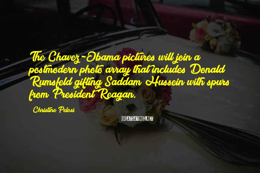 Christine Pelosi Sayings: The Chavez-Obama Pictures Will Join A Postmodern Photo Array That Includes Donald Rumsfeld Gifting Saddam Hussein With Spurs From President Reagan.
