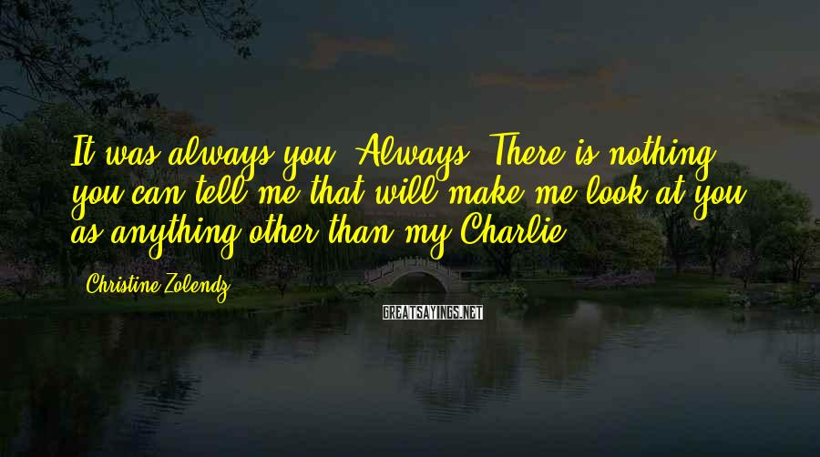 Christine Zolendz Sayings: It Was Always You. Always. There Is Nothing You Can Tell Me That Will Make Me Look At You As Anything Other Than My Charlie.