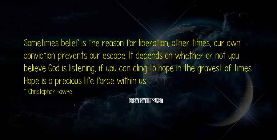 Christopher Hawke Sayings: Sometimes Belief Is The Reason For Liberation; Other Times, Our Own Conviction Prevents Our Escape. It Depends On Whether Or Not You Believe God Is Listening, If You Can Cling To Hope In The Gravest Of Times. Hope Is A Precious Life Force Within Us.
