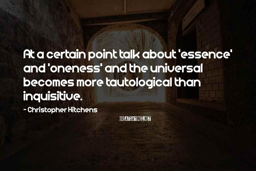 Christopher Hitchens Sayings: At A Certain Point Talk About 'essence' And 'oneness' And The Universal Becomes More Tautological Than Inquisitive.