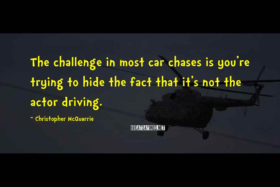 Christopher McQuarrie Sayings: The Challenge In Most Car Chases Is You're Trying To Hide The Fact That It's Not The Actor Driving.