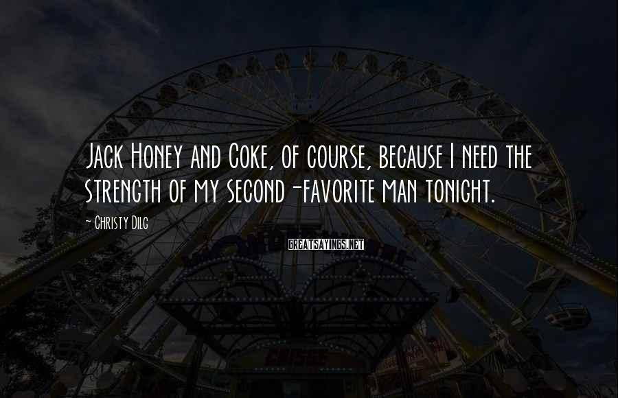 Christy Dilg Sayings: Jack Honey And Coke, Of Course, Because I Need The Strength Of My Second-favorite Man Tonight.