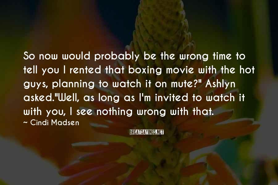 "Cindi Madsen Sayings: So Now Would Probably Be The Wrong Time To Tell You I Rented That Boxing Movie With The Hot Guys, Planning To Watch It On Mute?"" Ashlyn Asked.""Well, As Long As I'm Invited To Watch It With You, I See Nothing Wrong With That."