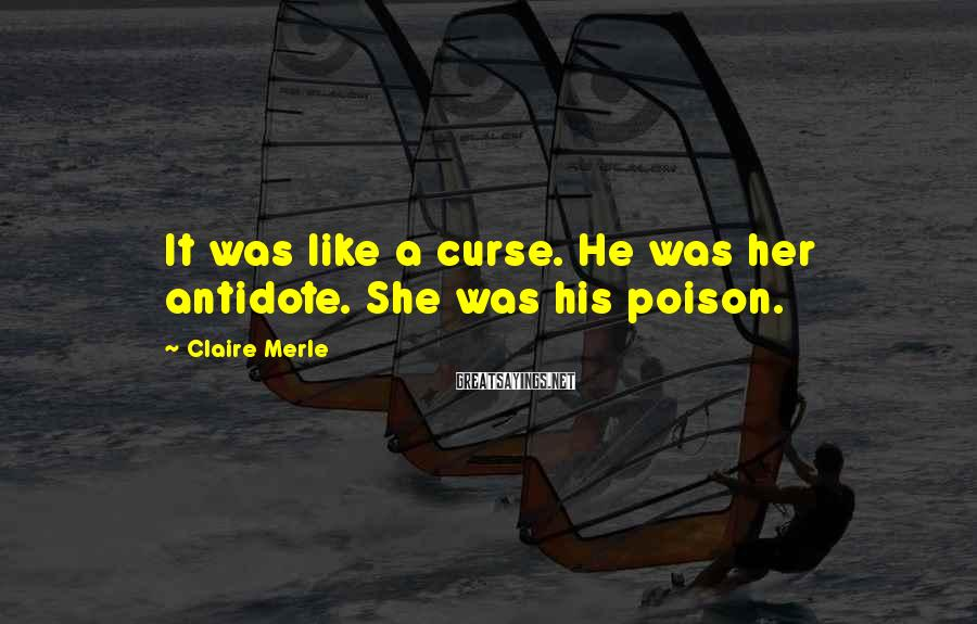 Claire Merle Sayings: It Was Like A Curse. He Was Her Antidote. She Was His Poison.