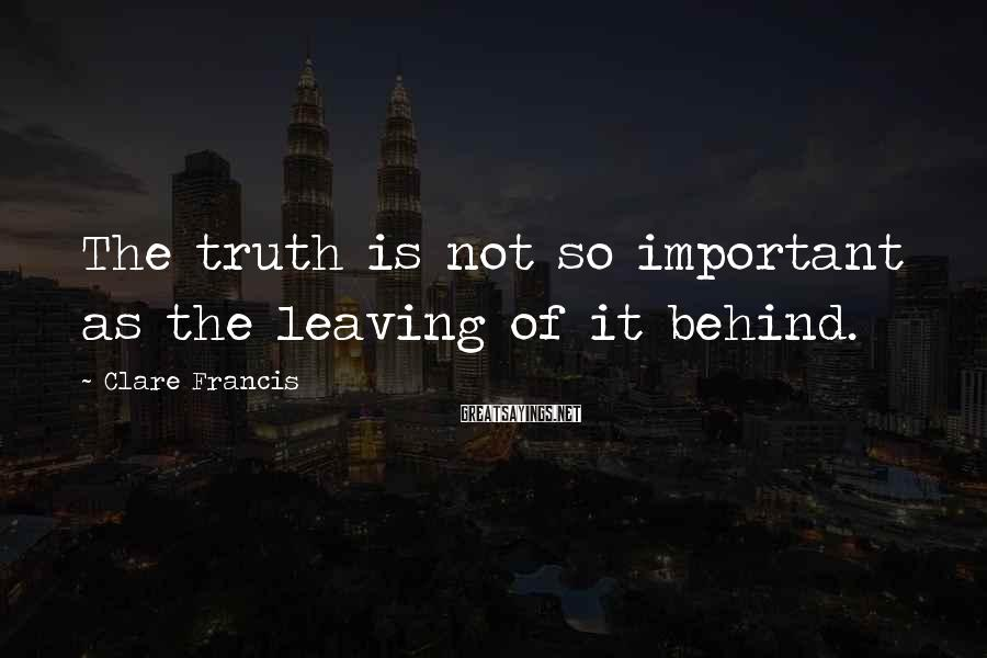Clare Francis Sayings: The Truth Is Not So Important As The Leaving Of It Behind.