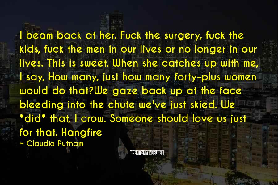 Claudia Putnam Sayings: I Beam Back At Her. Fuck The Surgery, Fuck The Kids, Fuck The Men In Our Lives Or No Longer In Our Lives. This Is Sweet. When She Catches Up With Me, I Say, How Many, Just How Many Forty-plus Women Would Do That?We Gaze Back Up At The Face Bleeding Into The Chute We've Just Skied. We *did* That, I Crow. Someone Should Love Us Just For That. Hangfire