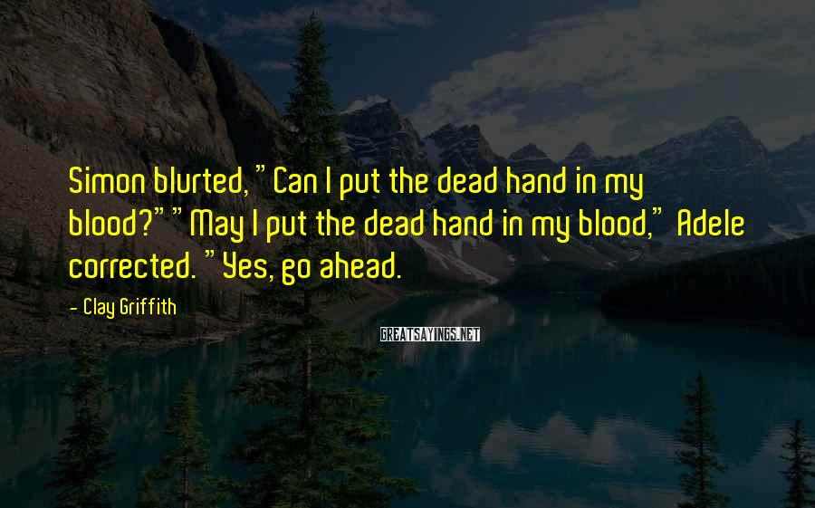"Clay Griffith Sayings: Simon Blurted, ""Can I Put The Dead Hand In My Blood?""""May I Put The Dead Hand In My Blood,"" Adele Corrected. ""Yes, Go Ahead."