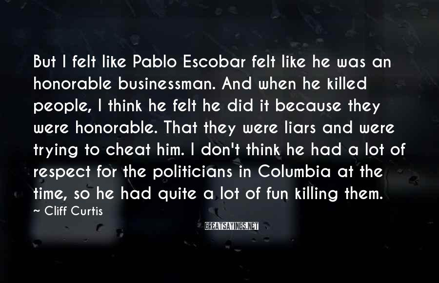 Cliff Curtis Sayings: But I Felt Like Pablo Escobar Felt Like He Was An Honorable Businessman. And When He Killed People, I Think He Felt He Did It Because They Were Honorable. That They Were Liars And Were Trying To Cheat Him. I Don't Think He Had A Lot Of Respect For The Politicians In Columbia At The Time, So He Had Quite A Lot Of Fun Killing Them.