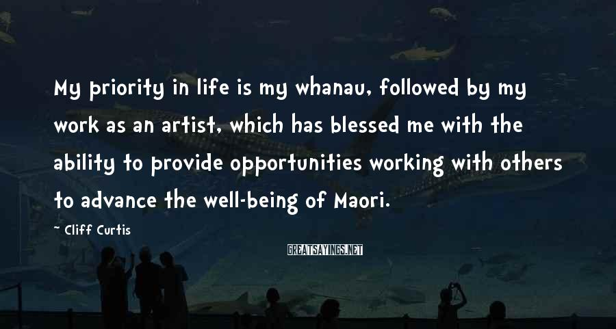 Cliff Curtis Sayings: My Priority In Life Is My Whanau, Followed By My Work As An Artist, Which Has Blessed Me With The Ability To Provide Opportunities Working With Others To Advance The Well-being Of Maori.