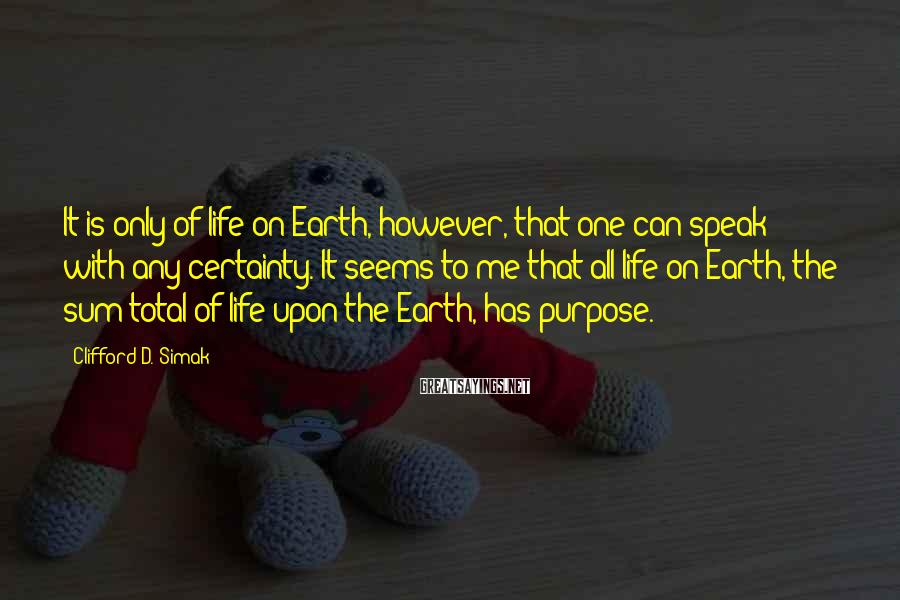 Clifford D. Simak Sayings: It Is Only Of Life On Earth, However, That One Can Speak With Any Certainty. It Seems To Me That All Life On Earth, The Sum Total Of Life Upon The Earth, Has Purpose.
