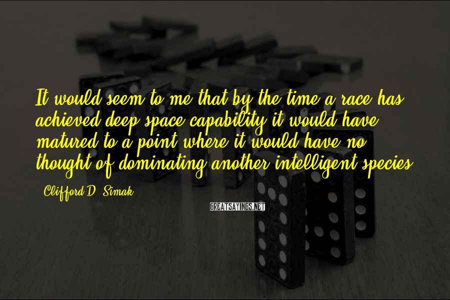 Clifford D. Simak Sayings: It Would Seem To Me That By The Time A Race Has Achieved Deep Space Capability It Would Have Matured To A Point Where It Would Have No Thought Of Dominating Another Intelligent Species.