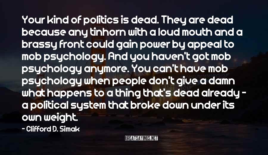 Clifford D. Simak Sayings: Your Kind Of Politics Is Dead. They Are Dead Because Any Tinhorn With A Loud Mouth And A Brassy Front Could Gain Power By Appeal To Mob Psychology. And You Haven't Got Mob Psychology Anymore. You Can't Have Mob Psychology When People Don't Give A Damn What Happens To A Thing That's Dead Already - A Political System That Broke Down Under Its Own Weight.