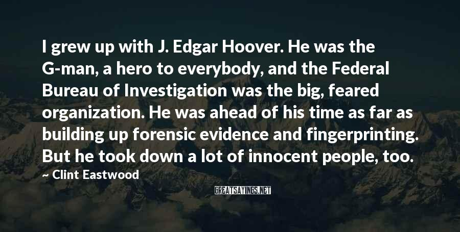 Clint Eastwood Sayings: I Grew Up With J. Edgar Hoover. He Was The G-man, A Hero To Everybody, And The Federal Bureau Of Investigation Was The Big, Feared Organization. He Was Ahead Of His Time As Far As Building Up Forensic Evidence And Fingerprinting. But He Took Down A Lot Of Innocent People, Too.