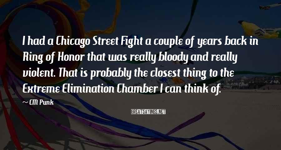 CM Punk Sayings: I Had A Chicago Street Fight A Couple Of Years Back In Ring Of Honor That Was Really Bloody And Really Violent. That Is Probably The Closest Thing To The Extreme Elimination Chamber I Can Think Of.