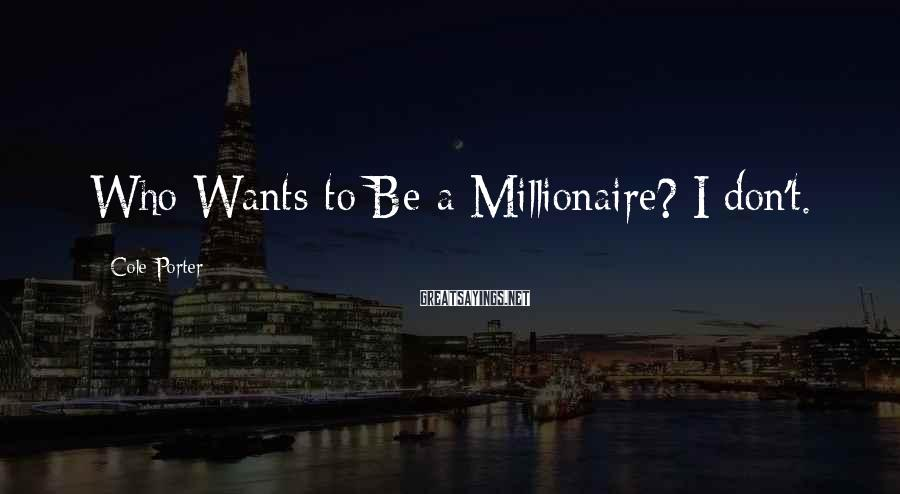 Cole Porter Sayings: Who Wants To Be A Millionaire? I Don't.