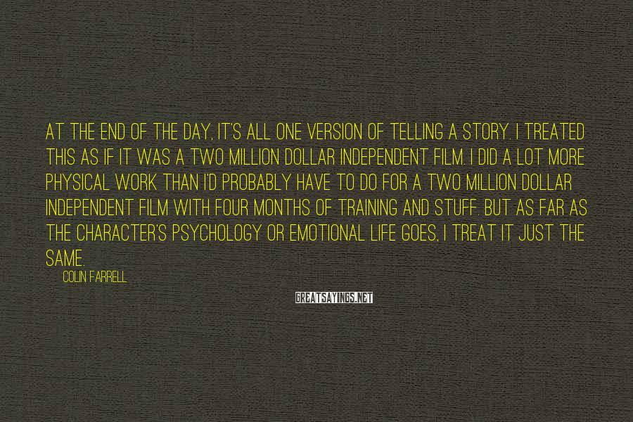 Colin Farrell Sayings: At The End Of The Day, It's All One Version Of Telling A Story. I Treated This As If It Was A Two Million Dollar Independent Film. I Did A Lot More Physical Work Than I'd Probably Have To Do For A Two Million Dollar Independent Film With Four Months Of Training And Stuff. But As Far As The Character's Psychology Or Emotional Life Goes, I Treat It Just The Same.