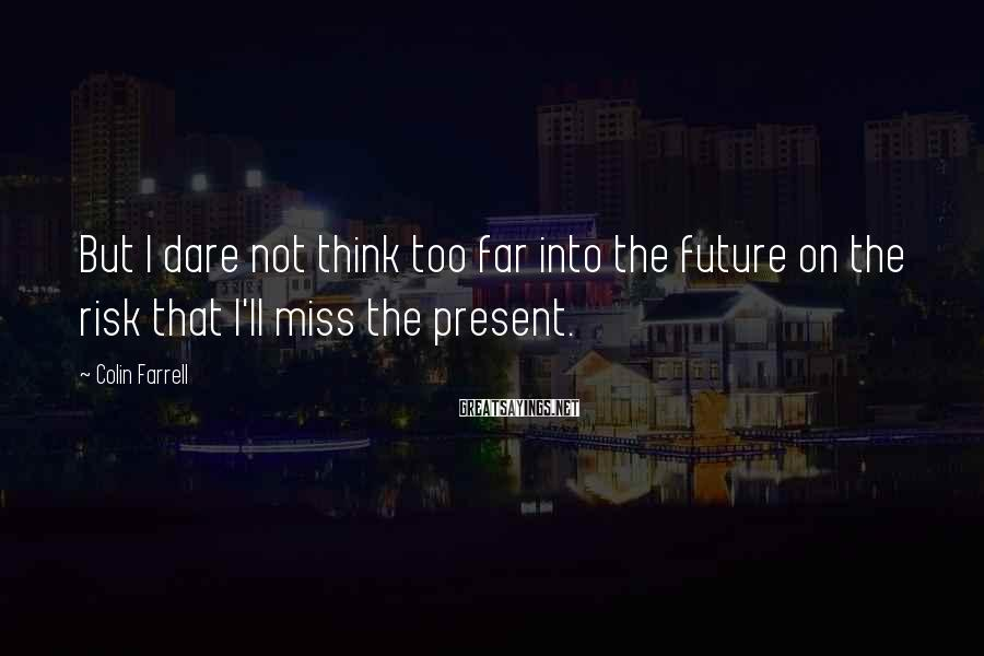 Colin Farrell Sayings: But I Dare Not Think Too Far Into The Future On The Risk That I'll Miss The Present.
