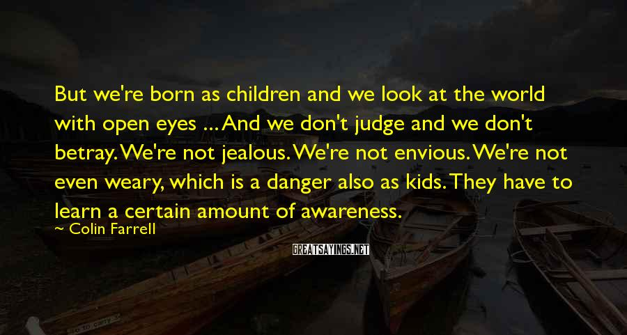 Colin Farrell Sayings: But We're Born As Children And We Look At The World With Open Eyes ... And We Don't Judge And We Don't Betray. We're Not Jealous. We're Not Envious. We're Not Even Weary, Which Is A Danger Also As Kids. They Have To Learn A Certain Amount Of Awareness.