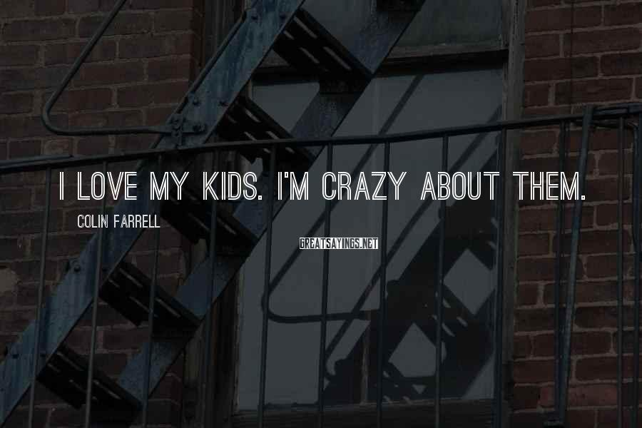 Colin Farrell Sayings: I Love My Kids. I'm Crazy About Them.