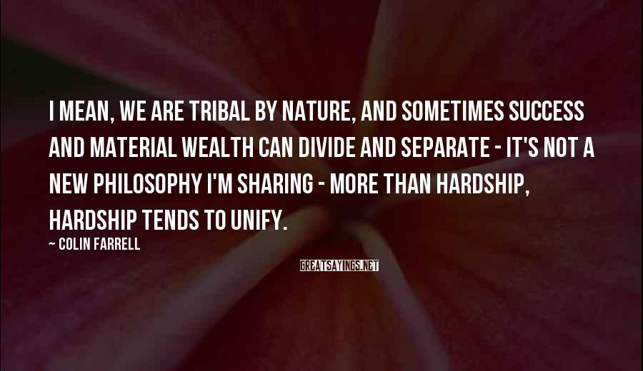 Colin Farrell Sayings: I Mean, We Are Tribal By Nature, And Sometimes Success And Material Wealth Can Divide And Separate - It's Not A New Philosophy I'm Sharing - More Than Hardship, Hardship Tends To Unify.