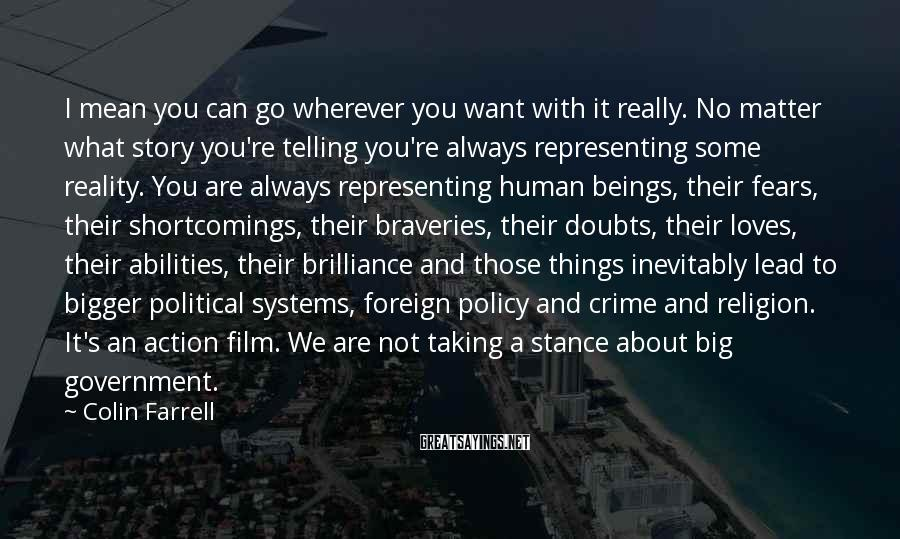 Colin Farrell Sayings: I Mean You Can Go Wherever You Want With It Really. No Matter What Story You're Telling You're Always Representing Some Reality. You Are Always Representing Human Beings, Their Fears, Their Shortcomings, Their Braveries, Their Doubts, Their Loves, Their Abilities, Their Brilliance And Those Things Inevitably Lead To Bigger Political Systems, Foreign Policy And Crime And Religion. It's An Action Film. We Are Not Taking A Stance About Big Government.